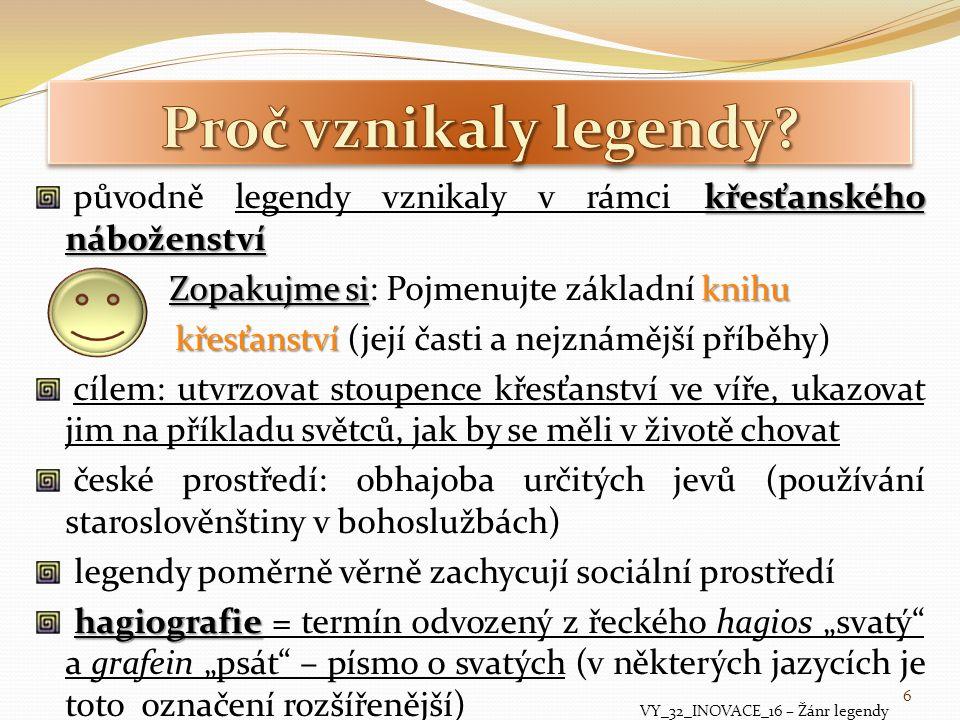 """antiky bible hagiografie vznikla na sklonku antiky - klasická biografie byla rozšířena o prvky z bible (líčení zázraků) novozákonních evangeliích křesťanská legenda má své počátky v novozákonních evangeliích legendy byly zprvu tradovány ústně → byly zapisovány účelem legend: oslava památky příkladných křesťanů a ukázka """"dokonalého chování později se význam slova legenda rozšířil – za legendu začaly být považovány i příběhy, které vyprávěly o neuvěřitelných dějích a bytostech s mimořádnými (vymyšlenými) schopnostmi VY_32_INOVACE_16 – Žánr legendy 7"""