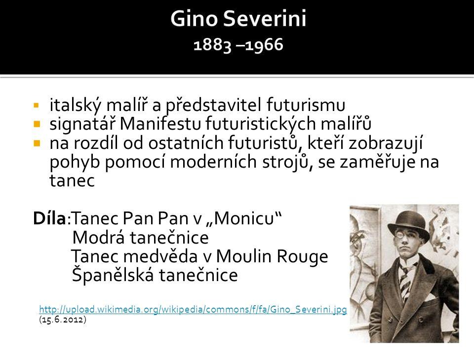 """ italský malíř a představitel futurismu  signatář Manifestu futuristických malířů  na rozdíl od ostatních futuristů, kteří zobrazují pohyb pomocí moderních strojů, se zaměřuje na tanec Díla:Tanec Pan Pan v """"Monicu Modrá tanečnice Tanec medvěda v Moulin Rouge Španělská tanečnice http://upload.wikimedia.org/wikipedia/commons/f/fa/Gino_Severini.jpg (15.6.2012)"""
