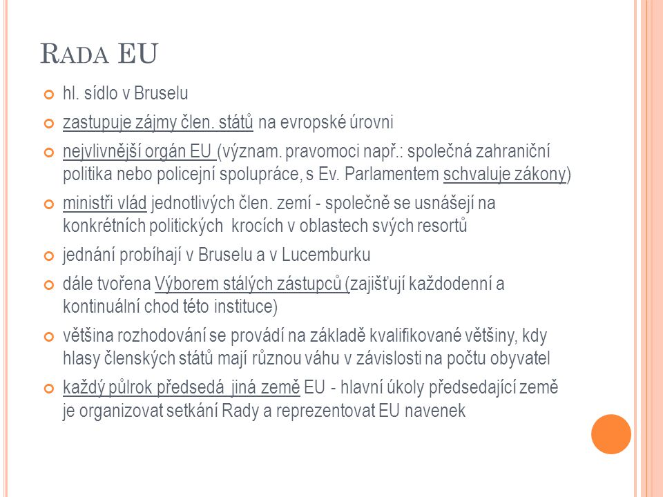 R ADA EU hl. sídlo v Bruselu zastupuje zájmy člen. států na evropské úrovni nejvlivnější orgán EU (význam. pravomoci např.: společná zahraniční politi