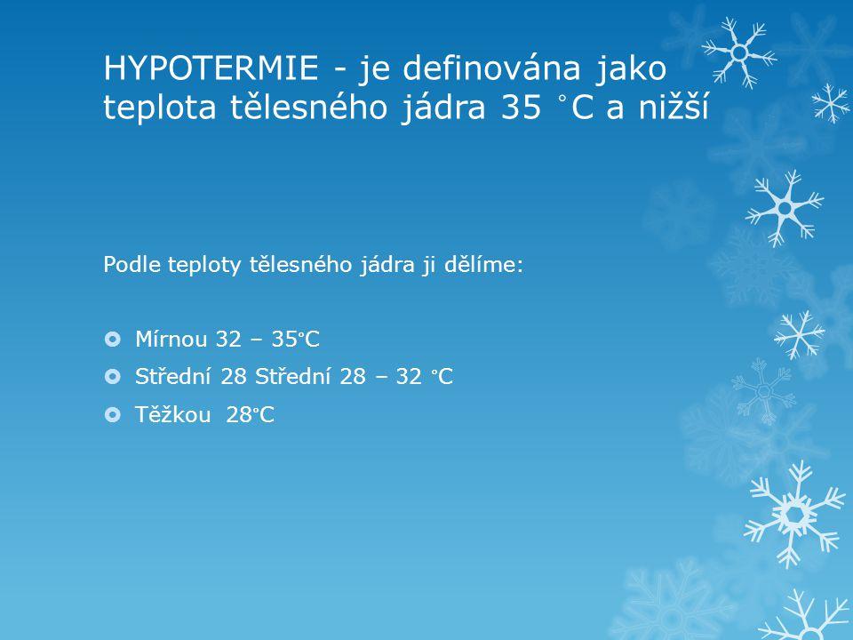 HYPOTERMIE - je definována jako teplota tělesného jádra 35 ° C a nižší Podle teploty tělesného jádra ji dělíme:  Mírnou 32 – 35 ° C  Střední 28 Stře