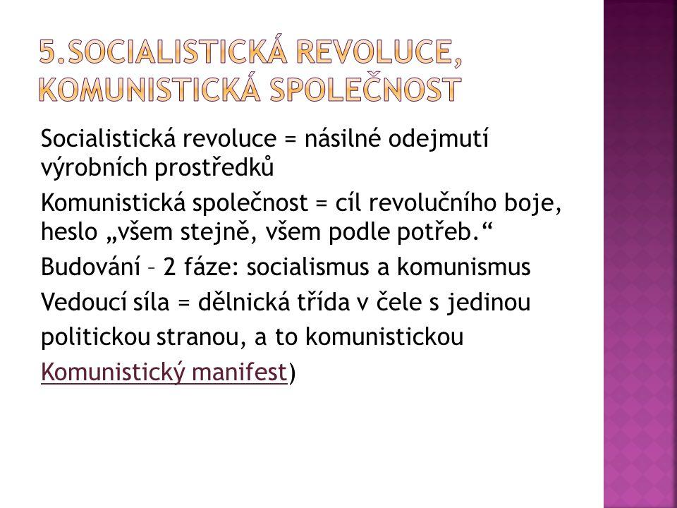 """Socialistická revoluce = násilné odejmutí výrobních prostředků Komunistická společnost = cíl revolučního boje, heslo """"všem stejně, všem podle potřeb. Budování – 2 fáze: socialismus a komunismus Vedoucí síla = dělnická třída v čele s jedinou politickou stranou, a to komunistickou Komunistický manifest)"""