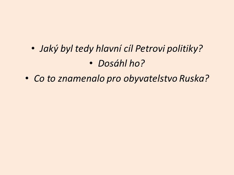 Jaký byl tedy hlavní cíl Petrovi politiky? Dosáhl ho? Co to znamenalo pro obyvatelstvo Ruska?