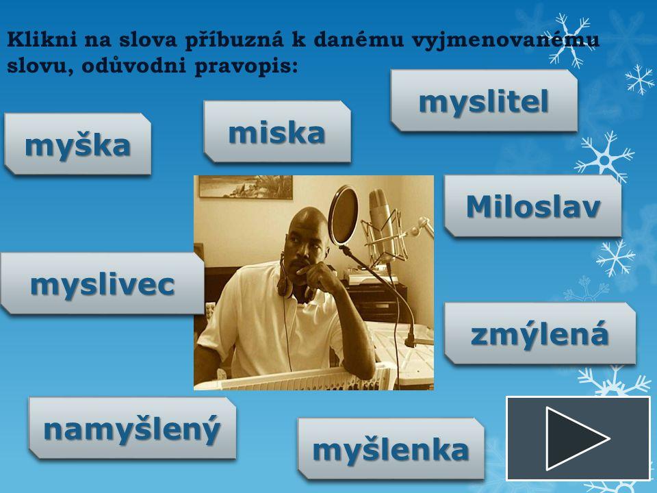 Klikni na slova příbuzná k danému vyjmenovanému slovu, odůvodni pravopis: myškamyška namyšlenýnamyšlený myslivecmyslivec MiloslavMiloslav myslitelmyslitel miskamiska myšlenkamyšlenka zmýlenázmýlená