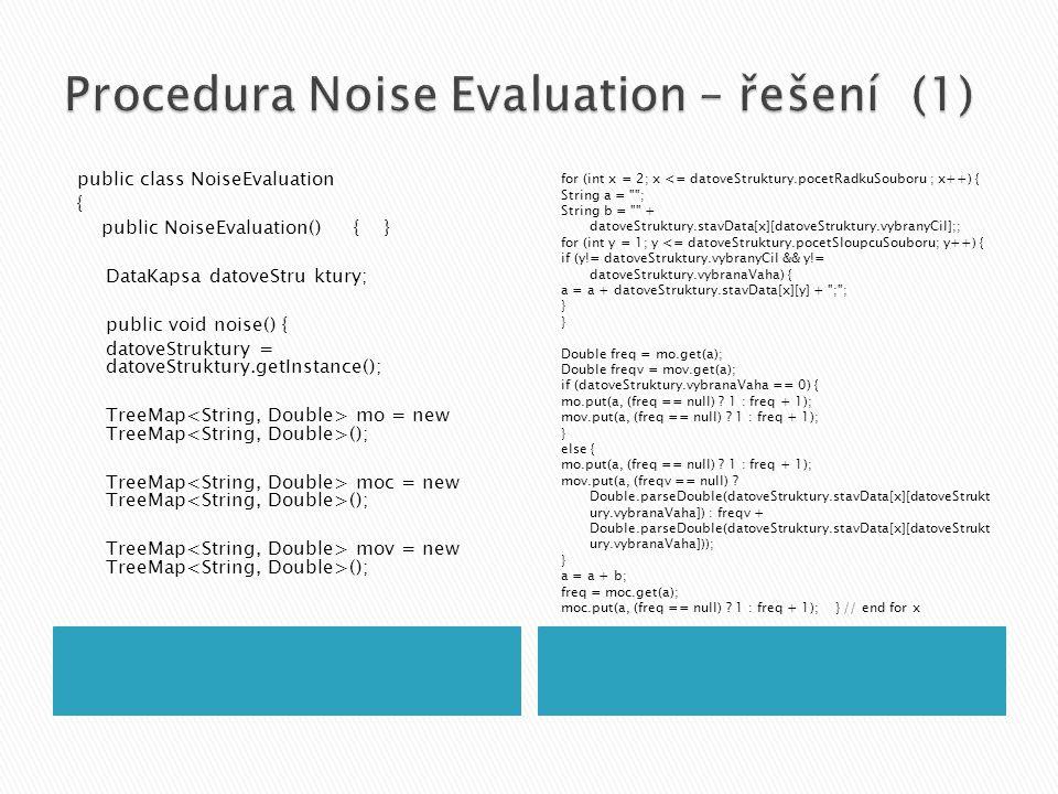 public class NoiseEvaluation { public NoiseEvaluation() { } DataKapsa datoveStru ktury; public void noise() { datoveStruktury = datoveStruktury.getInstance(); TreeMap mo = new TreeMap (); TreeMap moc = new TreeMap (); TreeMap mov = new TreeMap (); for (int x = 2; x <= datoveStruktury.pocetRadkuSouboru ; x++) { String a = ; String b = + datoveStruktury.stavData[x][datoveStruktury.vybranyCil];; for (int y = 1; y <= datoveStruktury.pocetSloupcuSouboru; y++) { if (y!= datoveStruktury.vybranyCil && y!= datoveStruktury.vybranaVaha) { a = a + datoveStruktury.stavData[x][y] + ; ; } Double freq = mo.get(a); Double freqv = mov.get(a); if (datoveStruktury.vybranaVaha == 0) { mo.put(a, (freq == null) .