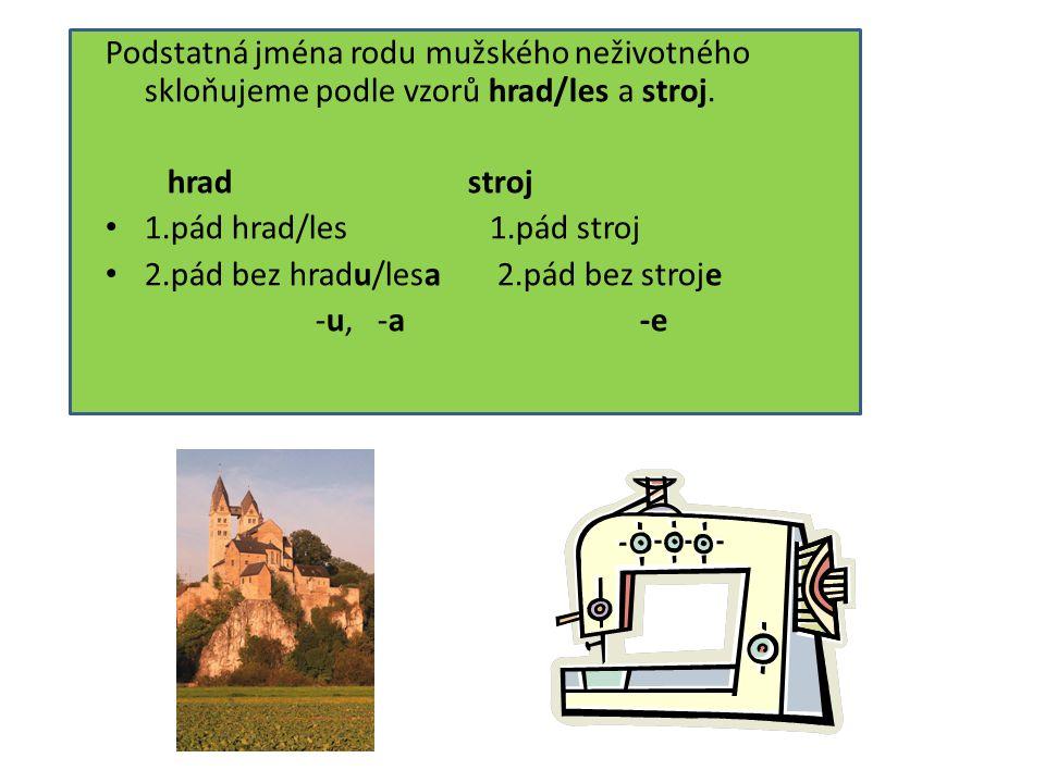 Podstatná jména rodu mužského neživotného skloňujeme podle vzorů hrad/les a stroj.