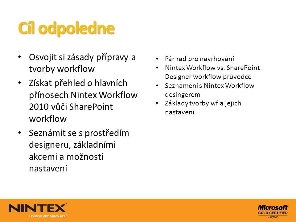 Cíl odpoledne Osvojit si zásady přípravy a tvorby workflow Získat přehled o hlavních přínosech Nintex Workflow 2010 vůči SharePoint workflow Seznámit
