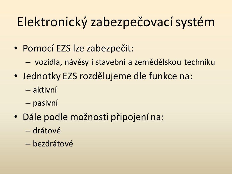 Elektronický zabezpečovací systém Pomocí EZS lze zabezpečit: – vozidla, návěsy i stavební a zemědělskou techniku Jednotky EZS rozdělujeme dle funkce na: – aktivní – pasivní Dále podle možnosti připojení na: – drátové – bezdrátové