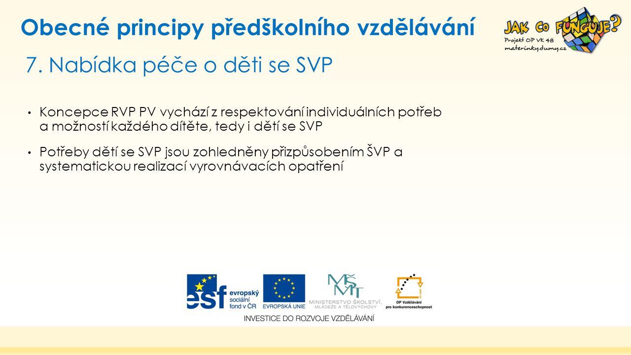 7. Nabídka péče o děti se SVP Obecné principy předškolního vzdělávání Koncepce RVP PV vychází z respektování individuálních potřeb a možností každého