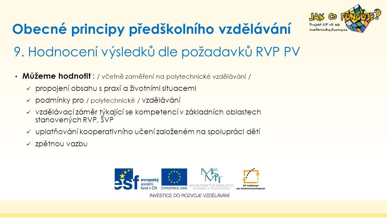 9. Hodnocení výsledků dle požadavků RVP PV Obecné principy předškolního vzdělávání Můžeme hodnotit : / včetně zaměření na polytechnické vzdělávání / p