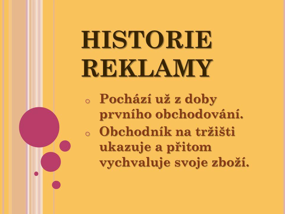 HISTORIE REKLAMY o Pochází už z doby prvního obchodování. o Obchodník na tržišti ukazuje a přitom vychvaluje svoje zboží.