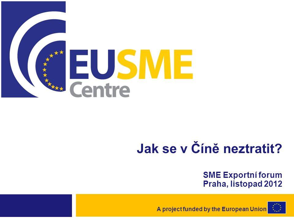 Účel SME Centra  Pomáhat malým a středním podnikům z EU při investování a exportu do Číny  Poskytovat kvalifikované a rychlé informace a rady důležité jak pro rozhodování při vstupu na trh, tak i v průběhu investice či obchodování