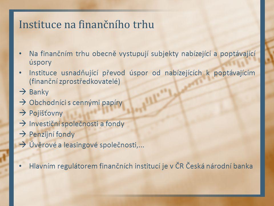 Instituce na finančního trhu Na finančním trhu obecně vystupují subjekty nabízející a poptávající úspory Instituce usnadňující převod úspor od nabízejících k poptávajícím (finanční zprostředkovatelé)  Banky  Obchodníci s cennými papíry  Pojišťovny  Investiční společnosti a fondy  Penzijní fondy  Úvěrové a leasingové společnosti,...
