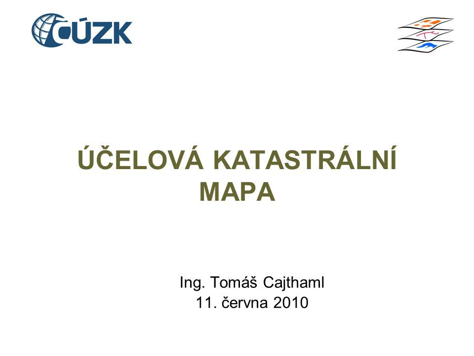ÚČELOVÁ KATASTRÁLNÍ MAPA Ing. Tomáš Cajthaml 11. června 2010