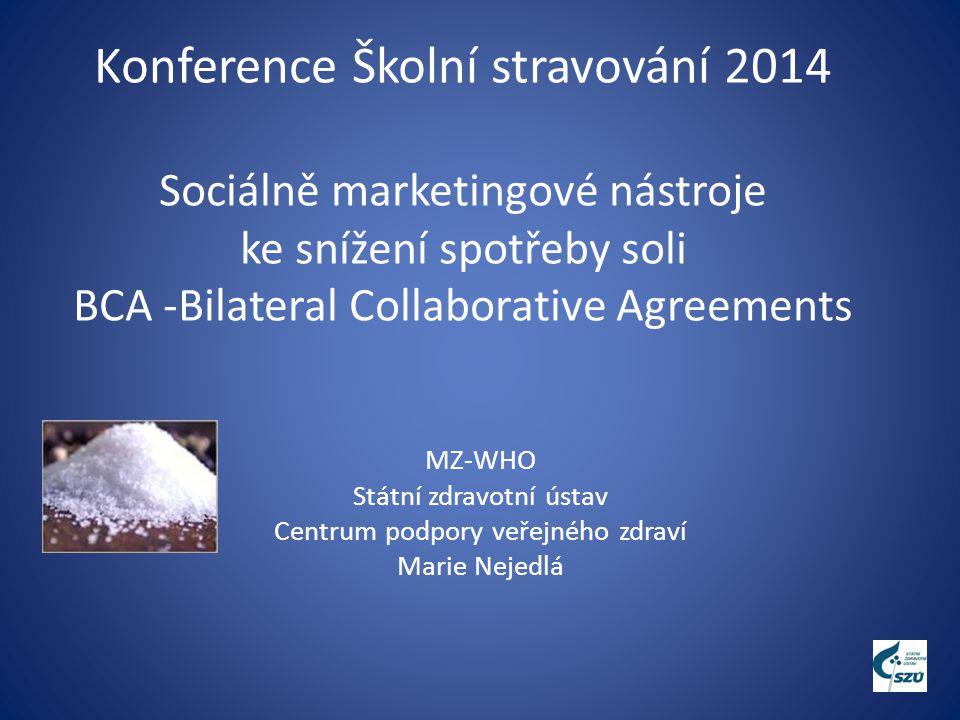 Konference Školní stravování 2014 Sociálně marketingové nástroje ke snížení spotřeby soli BCA -Bilateral Collaborative Agreements MZ-WHO Státní zdravotní ústav Centrum podpory veřejného zdraví Marie Nejedlá