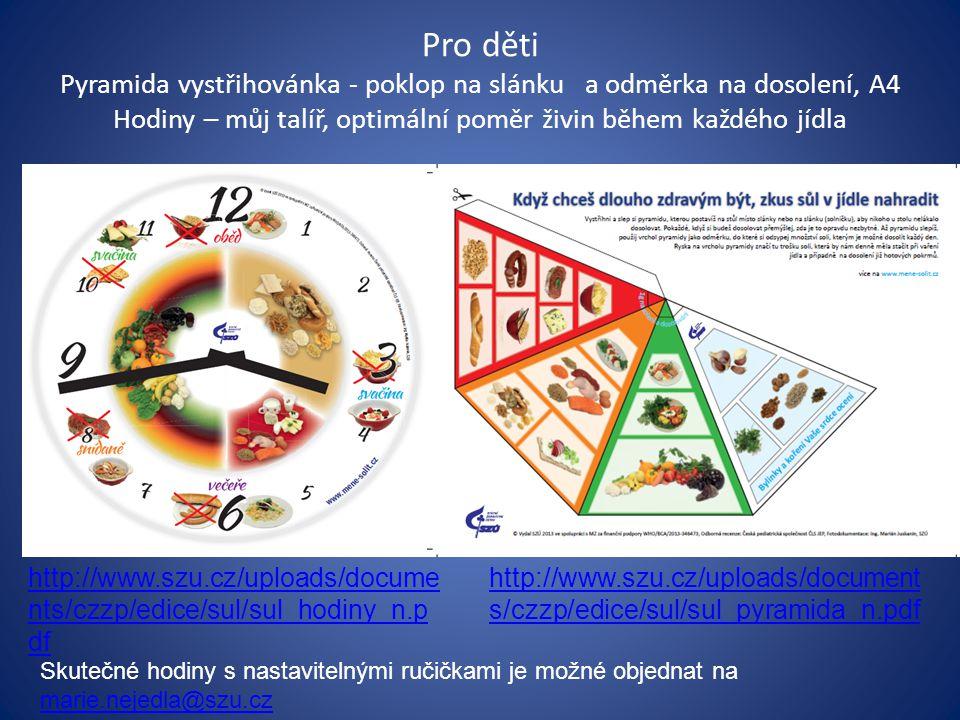 Pro děti Pyramida vystřihovánka - poklop na slánku a odměrka na dosolení, A4 Hodiny – můj talíř, optimální poměr živin během každého jídla http://www.szu.cz/uploads/docume nts/czzp/edice/sul/sul_hodiny_n.p df http://www.szu.cz/uploads/document s/czzp/edice/sul/sul_pyramida_n.pdf Skutečné hodiny s nastavitelnými ručičkami je možné objednat na marie.nejedla@szu.cz marie.nejedla@szu.cz