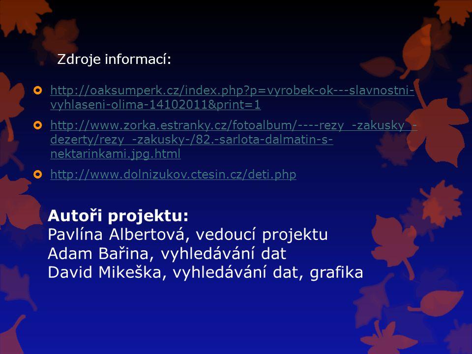 Zdroje informací:  http://oaksumperk.cz/index.php?p=vyrobek-ok---slavnostni- vyhlaseni-olima-14102011&print=1 http://oaksumperk.cz/index.php?p=vyrobek-ok---slavnostni- vyhlaseni-olima-14102011&print=1  http://www.zorka.estranky.cz/fotoalbum/----rezy_-zakusky_- dezerty/rezy_-zakusky-/82.-sarlota-dalmatin-s- nektarinkami.jpg.html http://www.zorka.estranky.cz/fotoalbum/----rezy_-zakusky_- dezerty/rezy_-zakusky-/82.-sarlota-dalmatin-s- nektarinkami.jpg.html  http://www.dolnizukov.ctesin.cz/deti.php http://www.dolnizukov.ctesin.cz/deti.php Autoři projektu: Pavlína Albertová, vedoucí projektu Adam Bařina, vyhledávání dat David Mikeška, vyhledávání dat, grafika