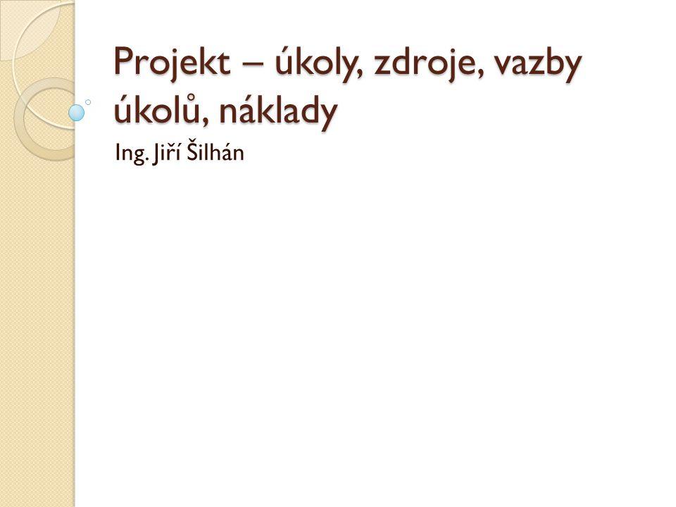 Projekt – úkoly, zdroje, vazby úkolů, náklady Ing. Jiří Šilhán