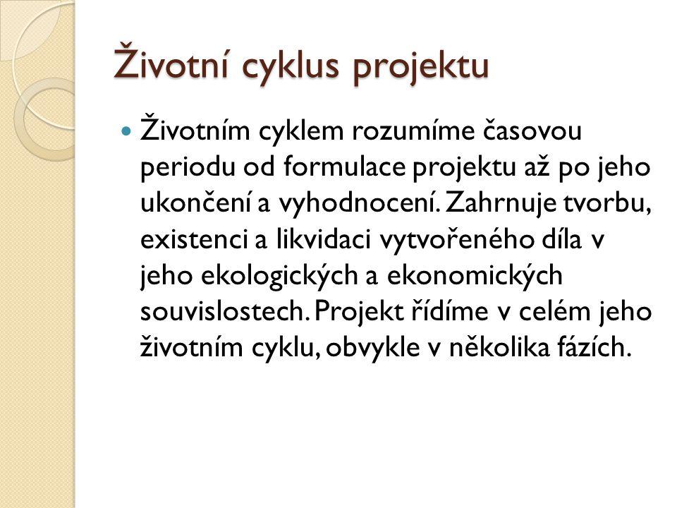 Životní cyklus projektu Životním cyklem rozumíme časovou periodu od formulace projektu až po jeho ukončení a vyhodnocení.