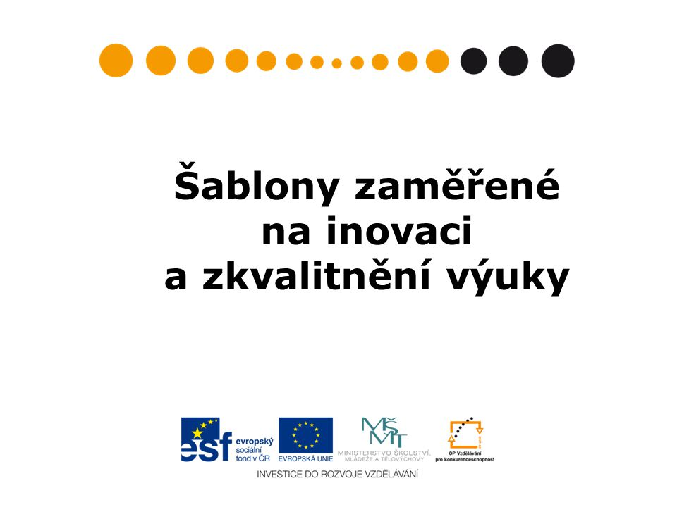 Charakteristika šablon zaměřených na inovaci a zkvalitnění výuky I/2, II/2, III/2, IV/2, V/2, VI/2 Cíl: inovace a zvýšení kvality výuky Cílová skupina: žáci středních škol Dokládaný výstup: sady inovativních vzdělávacích materiálů, ověřené v běžné výuce (ověření v praxi není hrazeno z projektu) a sdílené s ostatními pedagogickými pracovníky nebo veřejně publikované.