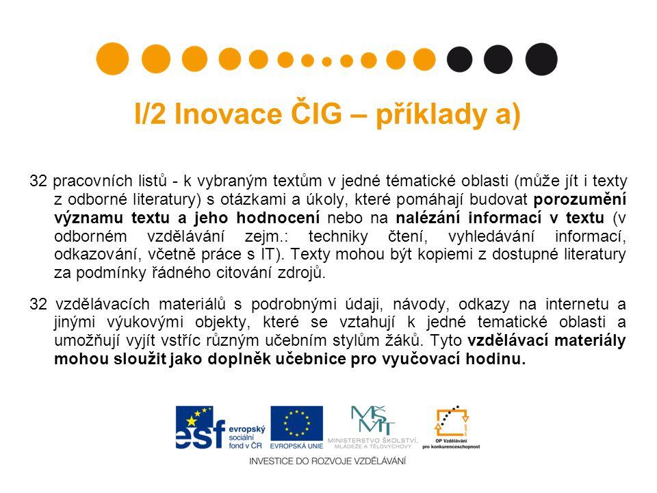 I/2 Inovace ČIG – příklady a) 32 pracovních listů - k vybraným textům v jedné tématické oblasti (může jít i texty z odborné literatury) s otázkami a úkoly, které pomáhají budovat porozumění významu textu a jeho hodnocení nebo na nalézání informací v textu (v odborném vzdělávání zejm.: techniky čtení, vyhledávání informací, odkazování, včetně práce s IT).