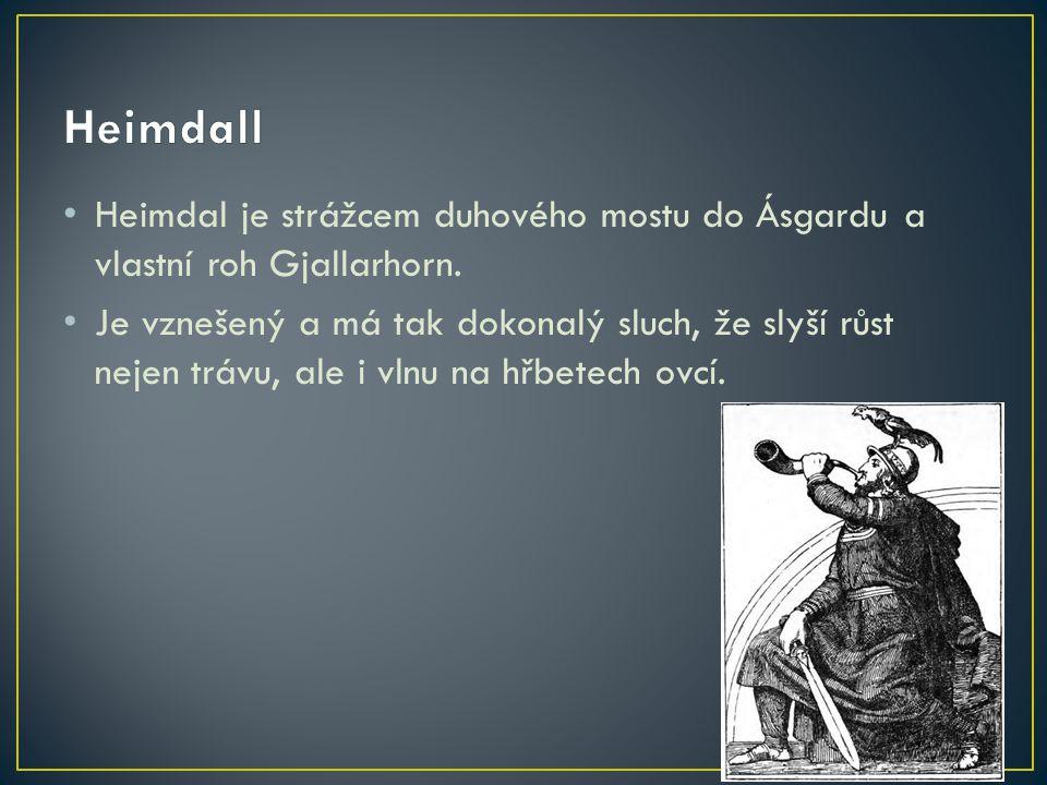 Heimdal je strážcem duhového mostu do Ásgardu a vlastní roh Gjallarhorn. Je vznešený a má tak dokonalý sluch, že slyší růst nejen trávu, ale i vlnu na