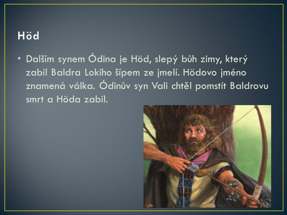 Dalším synem Ódina je Höd, slepý bůh zimy, který zabil Baldra Lokiho šípem ze jmelí. Hödovo jméno znamená válka. Ódinův syn Vali chtěl pomstít Baldrov