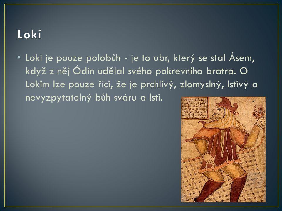 Loki je pouze polobůh - je to obr, který se stal Ásem, když z něj Ódin udělal svého pokrevního bratra. O Lokim lze pouze říci, že je prchlivý, zlomysl