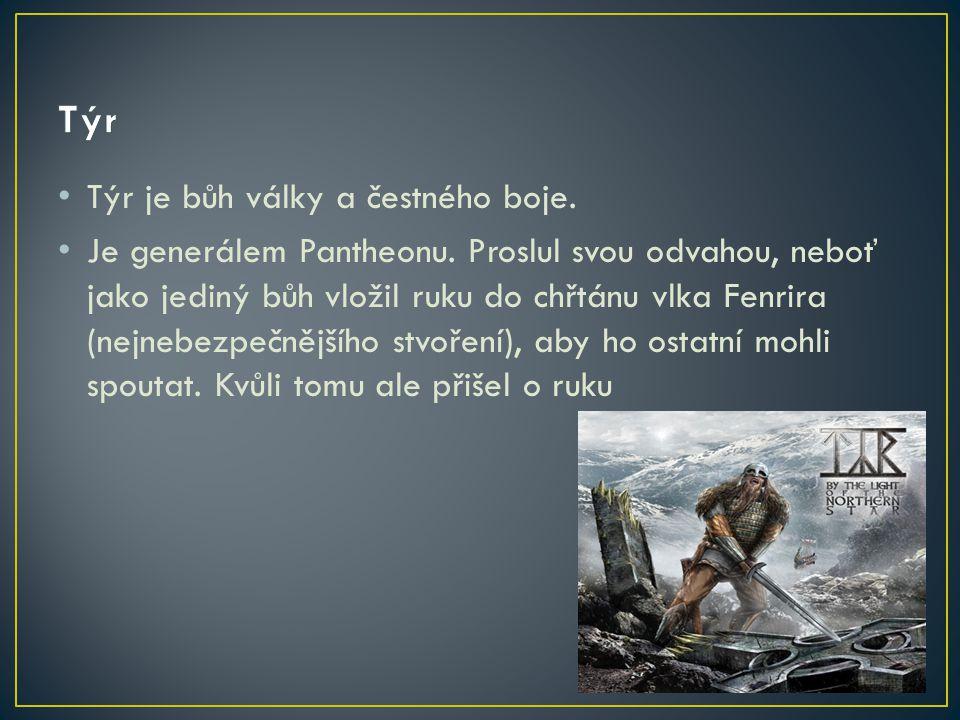Týr je bůh války a čestného boje. Je generálem Pantheonu. Proslul svou odvahou, neboť jako jediný bůh vložil ruku do chřtánu vlka Fenrira (nejnebezpeč