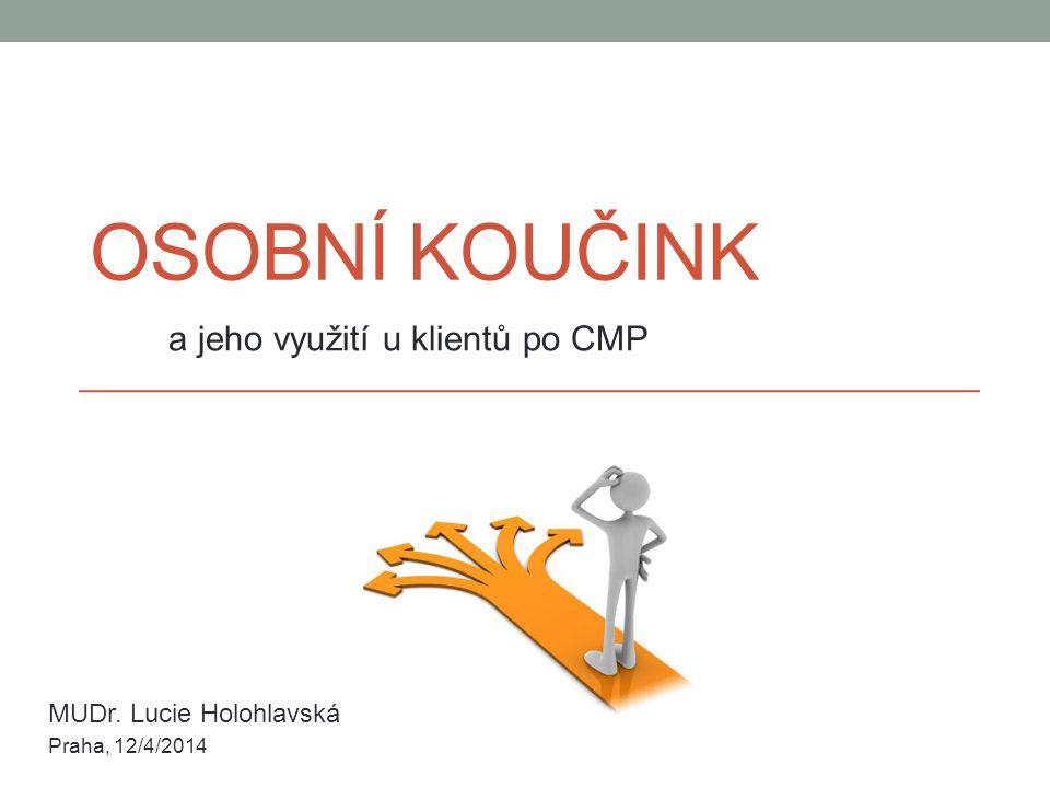 OSOBNÍ KOUČINK a jeho využití u klientů po CMP MUDr. Lucie Holohlavská Praha, 12/4/2014