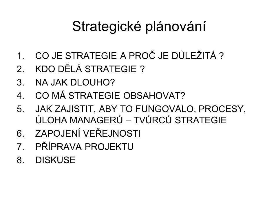 Strategické plánování 1.CO JE STRATEGIE A PROČ JE DŮLEŽITÁ ? 2.KDO DĚLÁ STRATEGIE ? 3.NA JAK DLOUHO? 4.CO MÁ STRATEGIE OBSAHOVAT? 5.JAK ZAJISTIT, ABY