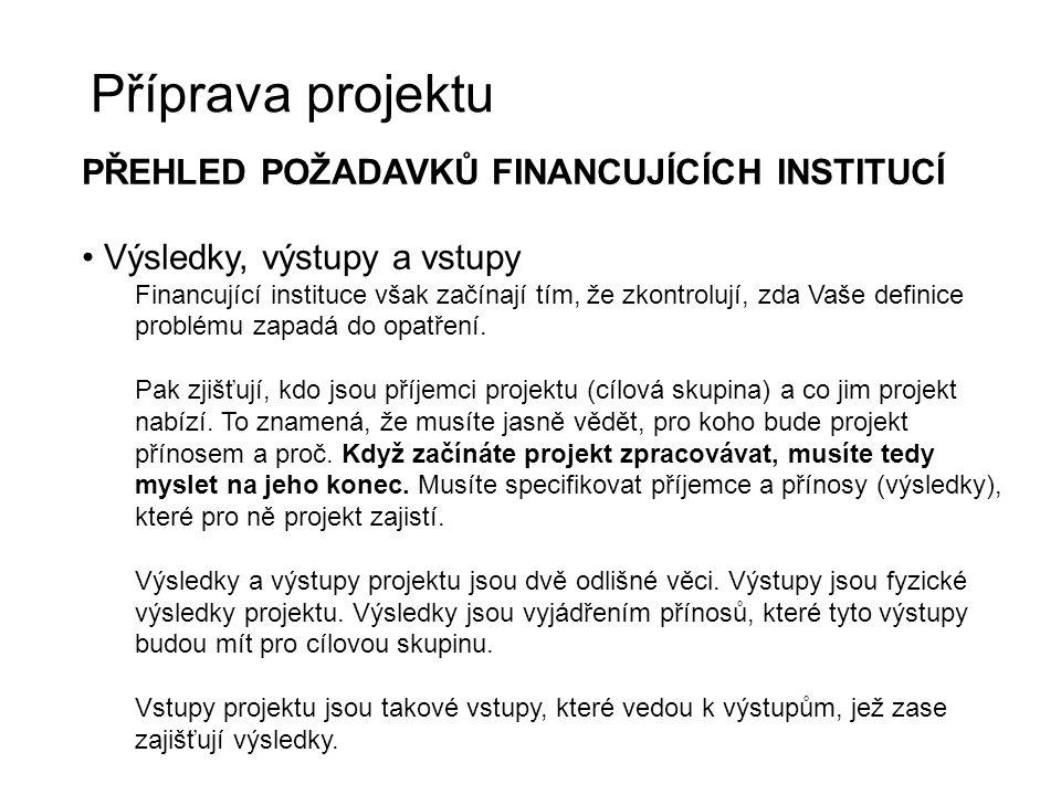 Příprava projektu PŘEHLED POŽADAVKŮ FINANCUJÍCÍCH INSTITUCÍ Výsledky, výstupy a vstupy Financující instituce však začínají tím, že zkontrolují, zda Va