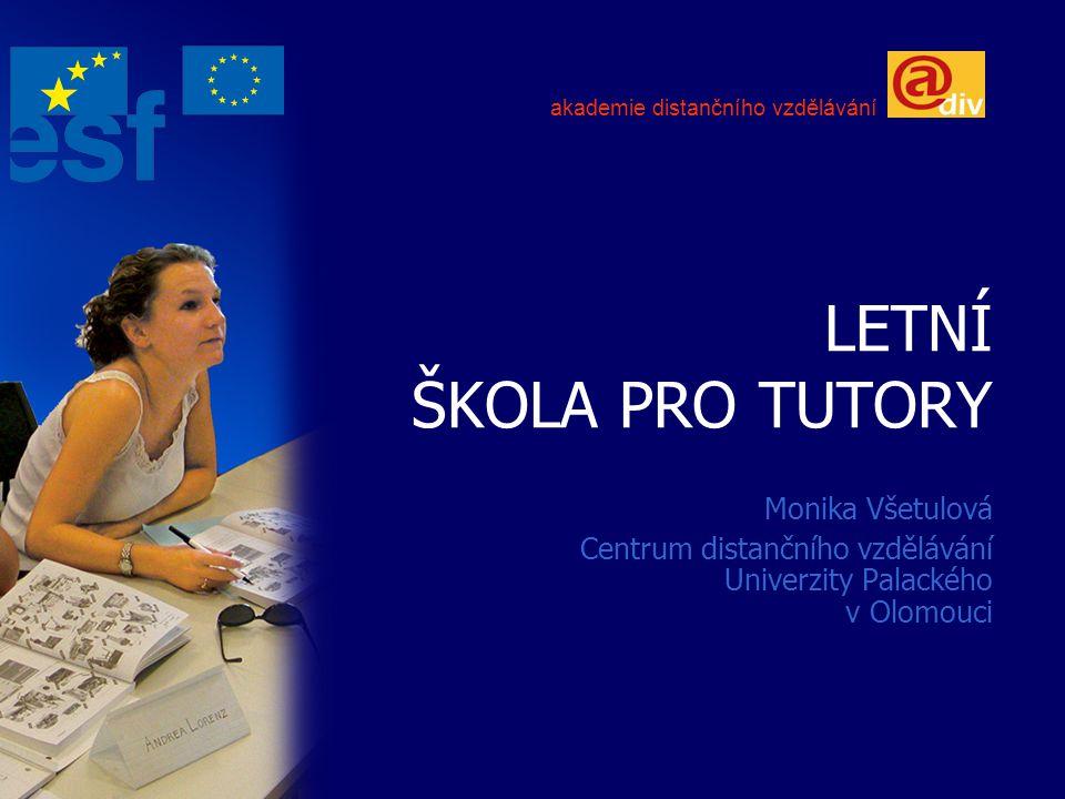 LETNÍ ŠKOLA PRO TUTORY Monika Všetulová Centrum distančního vzdělávání Univerzity Palackého v Olomouci akademie distančního vzdělávání