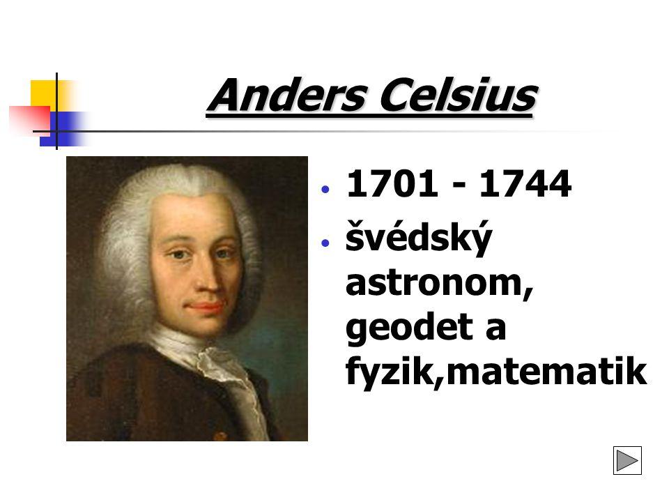 Anders Celsius ŽIVOTOPIS: narodil se jako syn profesora astronomie takřka celý život prožil v rodném městě Uppsala už od ranného mládí byl velice talentován od roku 1730 až do konce života byl profesorem astronomie uppsalské univerzitě