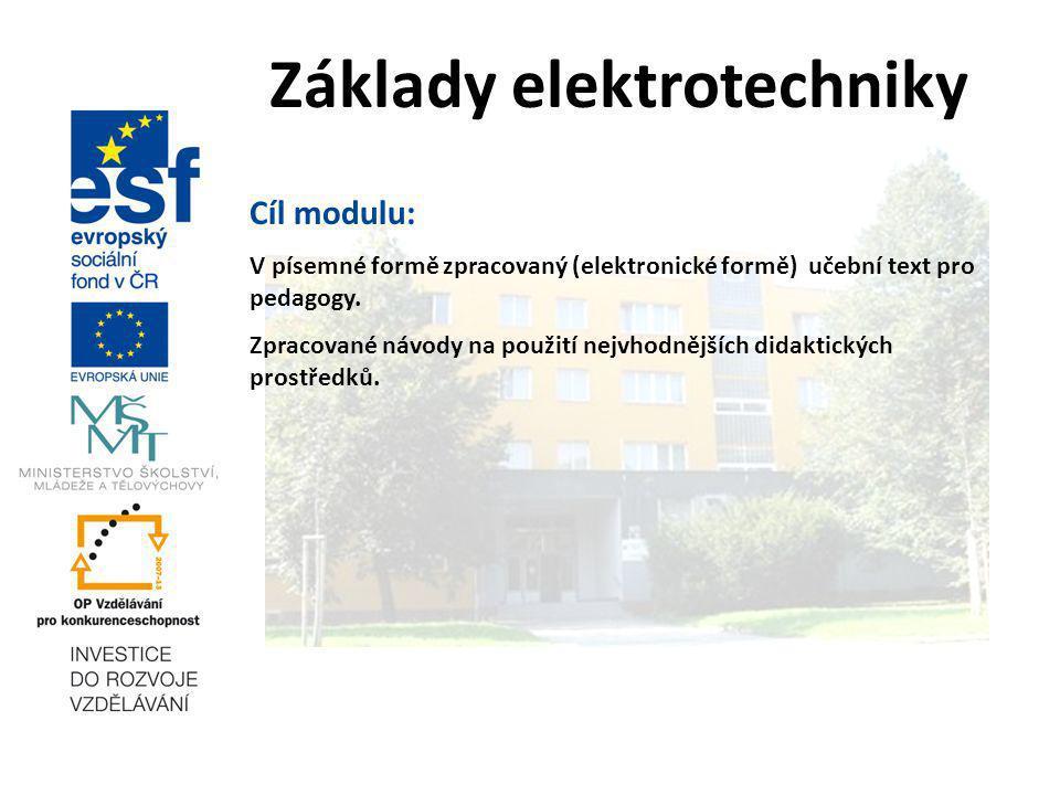 Základy elektrotechniky Cíl modulu: V písemné formě zpracovaný (elektronické formě) učební text pro pedagogy. Zpracované návody na použití nejvhodnějš