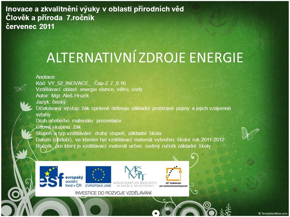 ALTERNATIVNÍ ZDROJE ENERGIE Inovace a zkvalitnění výuky v oblasti přírodních věd Člověk a příroda 7.ročník červenec 2011 Anotace: Kód: VY_52_INOVACE_
