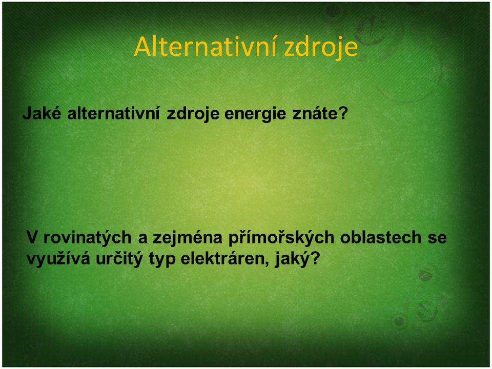 Alternativní zdroje Jaké alternativní zdroje energie znáte? V rovinatých a zejména přímořských oblastech se využívá určitý typ elektráren, jaký?