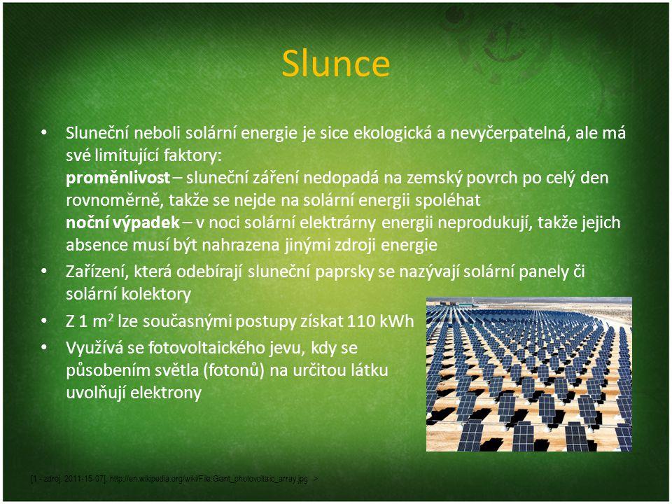 Slunce Sluneční neboli solární energie je sice ekologická a nevyčerpatelná, ale má své limitující faktory: proměnlivost – sluneční záření nedopadá na zemský povrch po celý den rovnoměrně, takže se nejde na solární energii spoléhat noční výpadek – v noci solární elektrárny energii neprodukují, takže jejich absence musí být nahrazena jinými zdroji energie Zařízení, která odebírají sluneční paprsky se nazývají solární panely či solární kolektory Z 1 m 2 lze současnými postupy získat 110 kWh Využívá se fotovoltaického jevu, kdy se působením světla (fotonů) na určitou látku uvolňují elektrony [1 - zdroj.