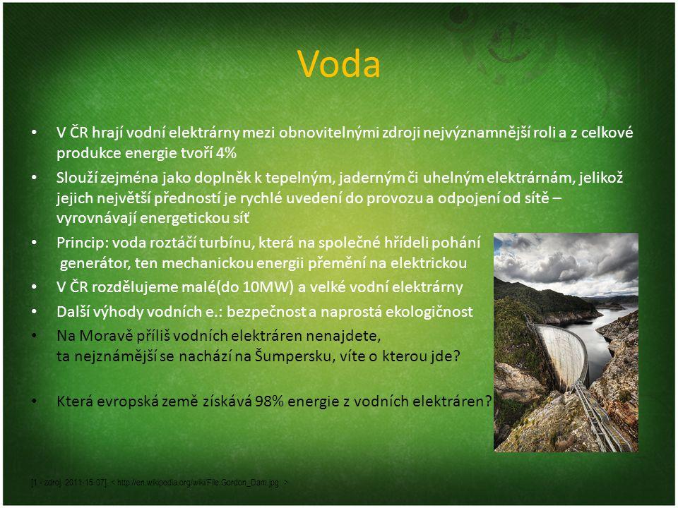 Voda V ČR hrají vodní elektrárny mezi obnovitelnými zdroji nejvýznamnější roli a z celkové produkce energie tvoří 4% Slouží zejména jako doplněk k tepelným, jaderným či uhelným elektrárnám, jelikož jejich největší předností je rychlé uvedení do provozu a odpojení od sítě – vyrovnávají energetickou síť Princip: voda roztáčí turbínu, která na společné hřídeli pohání generátor, ten mechanickou energii přemění na elektrickou V ČR rozdělujeme malé(do 10MW) a velké vodní elektrárny Další výhody vodních e.: bezpečnost a naprostá ekologičnost Na Moravě příliš vodních elektráren nenajdete, ta nejznámější se nachází na Šumpersku, víte o kterou jde.