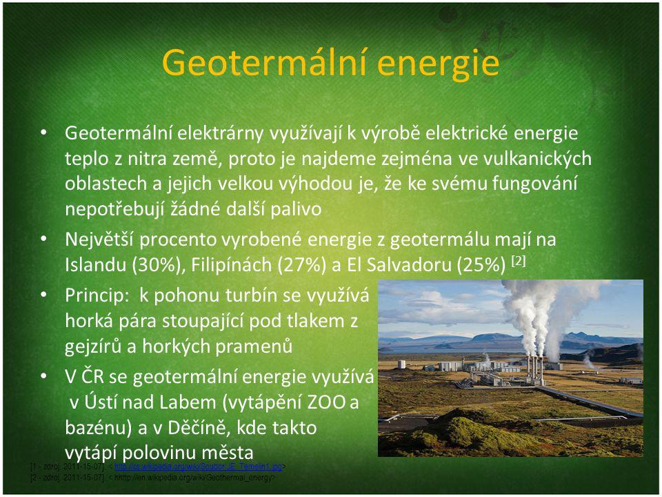 Geotermální energie Geotermální elektrárny využívají k výrobě elektrické energie teplo z nitra země, proto je najdeme zejména ve vulkanických oblastech a jejich velkou výhodou je, že ke svému fungování nepotřebují žádné další palivo Největší procento vyrobené energie z geotermálu mají na Islandu (30%), Filipínách (27%) a El Salvadoru (25%) [2] Princip: k pohonu turbín se využívá horká pára stoupající pod tlakem z gejzírů a horkých pramenů V ČR se geotermální energie využívá v Ústí nad Labem (vytápění ZOO a bazénu) a v Děčíně, kde takto vytápí polovinu města [1 - zdroj.