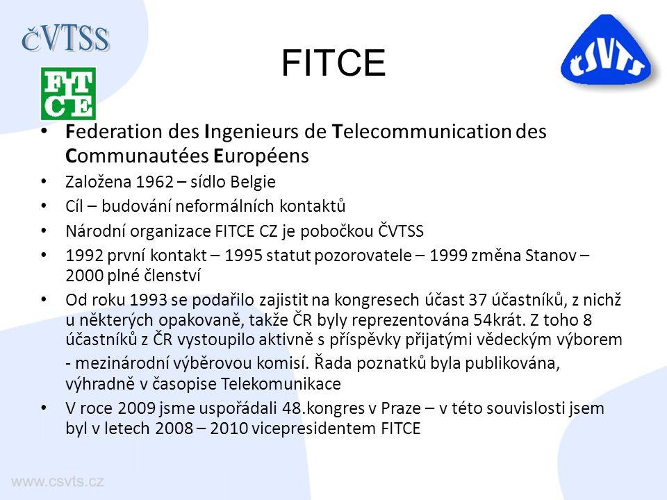 FITCE Federation des Ingenieurs de Telecommunication des Communautées Européens Založena 1962 – sídlo Belgie Cíl – budování neformálních kontaktů Národní organizace FITCE CZ je pobočkou ČVTSS 1992 první kontakt – 1995 statut pozorovatele – 1999 změna Stanov – 2000 plné členství Od roku 1993 se podařilo zajistit na kongresech účast 37 účastníků, z nichž u některých opakovaně, takže ČR byly reprezentována 54krát.