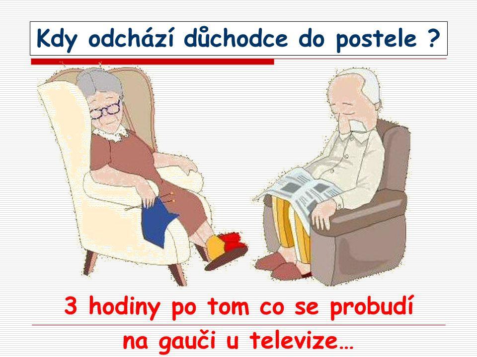 Kdy odchází důchodce do postele ? 3 hodiny po tom co se probudí na gauči u televize…