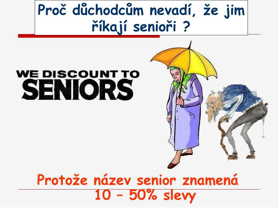 Proč důchodcům nevadí, že jim říkají senioři ? Protože název senior znamená 10 – 50% slevy