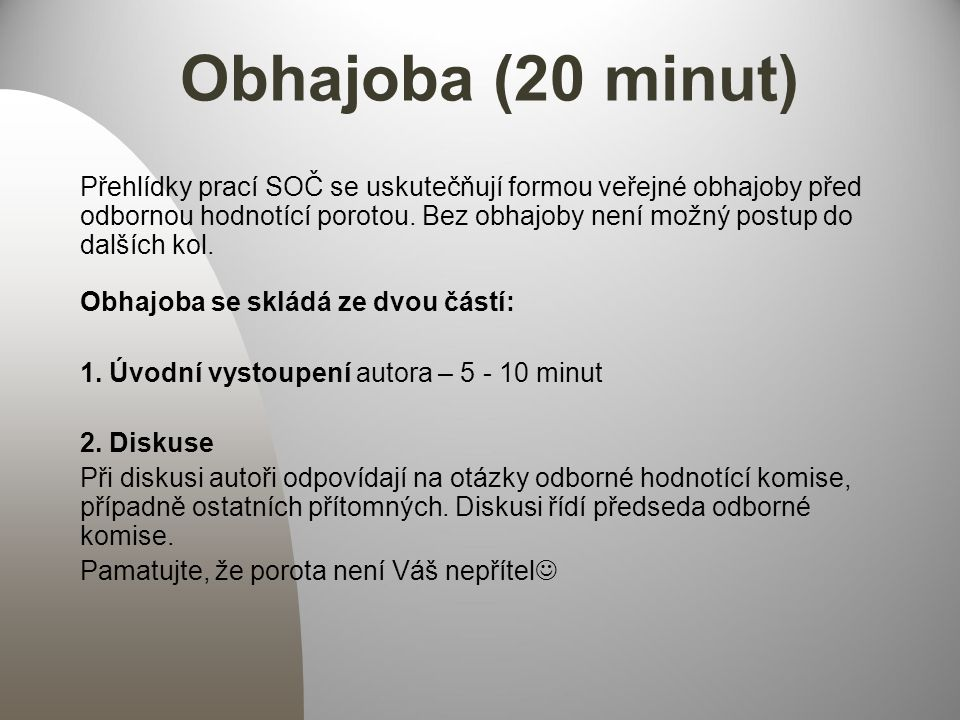 Obhajoba (20 minut) Přehlídky prací SOČ se uskutečňují formou veřejné obhajoby před odbornou hodnotící porotou.