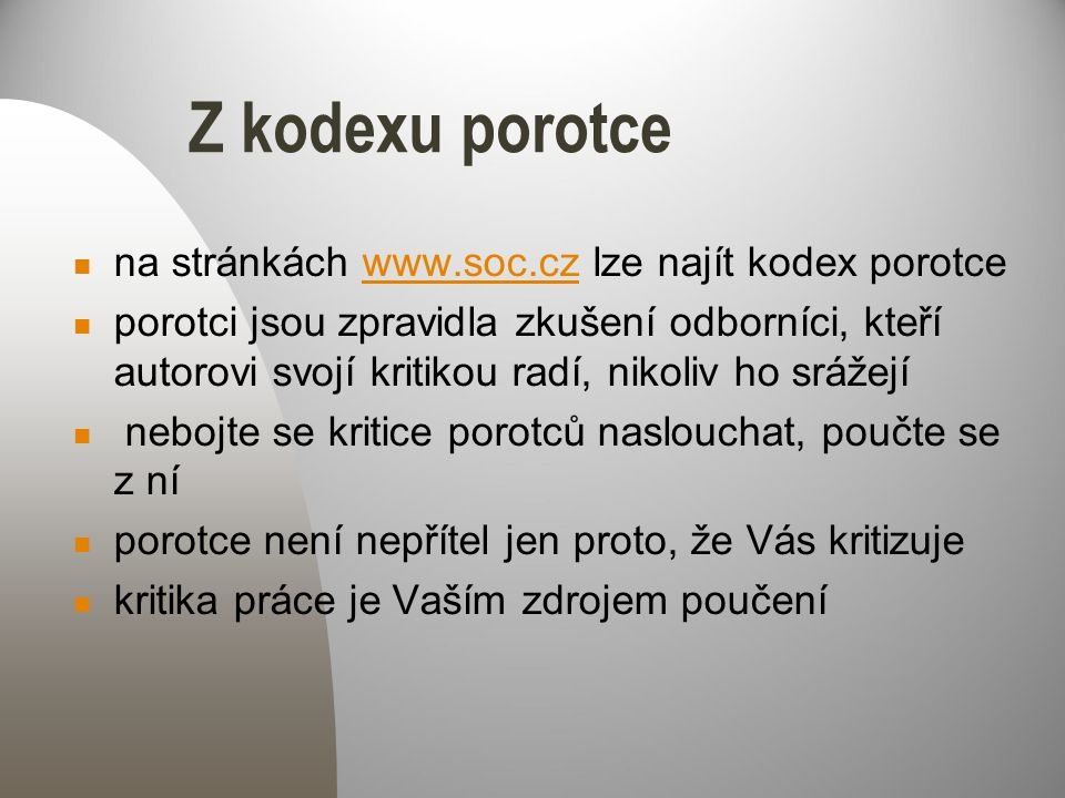 Z kodexu porotce na stránkách www.soc.cz lze najít kodex porotcewww.soc.cz porotci jsou zpravidla zkušení odborníci, kteří autorovi svojí kritikou radí, nikoliv ho srážejí nebojte se kritice porotců naslouchat, poučte se z ní porotce není nepřítel jen proto, že Vás kritizuje kritika práce je Vaším zdrojem poučení