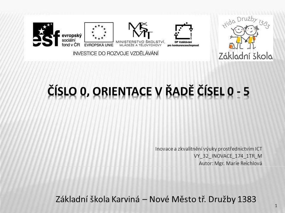 CZ.1.07/1.4.00/21.3526 – EU Peníze školám METODICKÝ LIST VÝUKOVÉHO MATERIÁLU Název vzdělávacího materiáluČíslo 0, orientace v řadě čísel 0-5 Číslo vzdělávacího materiáluVY_32_INOVACE_174_1TR_M Číslo šablonyIII/2 AutorMarie Reichlová, Mgr.