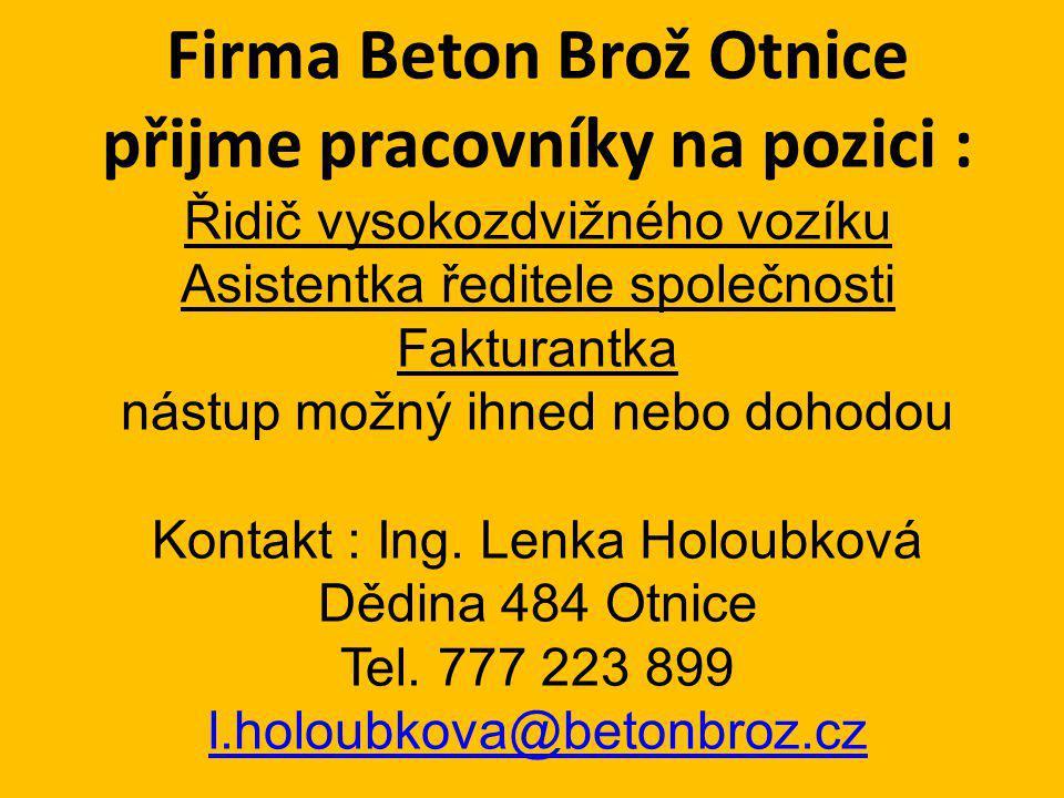 Firma Beton Brož Otnice přijme pracovníky na pozici : Řidič vysokozdvižného vozíku Asistentka ředitele společnosti Fakturantka nástup možný ihned nebo dohodou Kontakt : Ing.