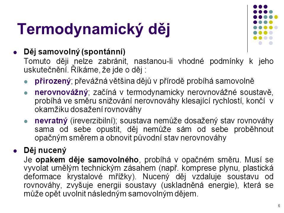6 Termodynamický děj Děj samovolný (spontánní) Tomuto ději nelze zabránit, nastanou-li vhodné podmínky k jeho uskutečnění. Říkáme, že jde o děj : přir