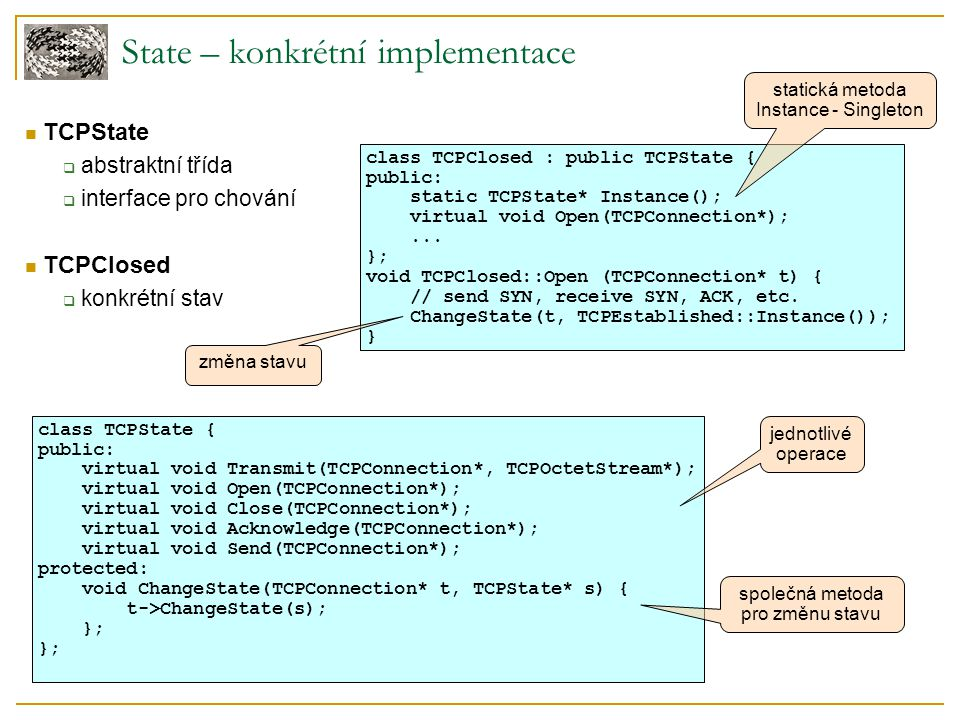 State – konkrétní implementace TCPState  abstraktní třída  interface pro chování TCPClosed  konkrétní stav class TCPState { public: virtual void Transmit(TCPConnection*, TCPOctetStream*); virtual void Open(TCPConnection*); virtual void Close(TCPConnection*); virtual void Acknowledge(TCPConnection*); virtual void Send(TCPConnection*); protected: void ChangeState(TCPConnection* t, TCPState* s) { t->ChangeState(s); }; jednotlivé operace společná metoda pro změnu stavu class TCPClosed : public TCPState { public: static TCPState* Instance(); virtual void Open(TCPConnection*);...