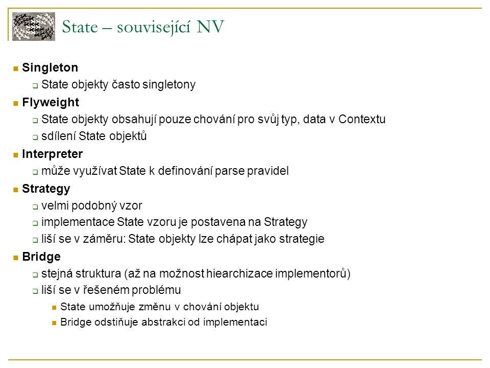 State – související NV Singleton  State objekty často singletony Flyweight  State objekty obsahují pouze chování pro svůj typ, data v Contextu  sdílení State objektů Interpreter  může využívat State k definování parse pravidel Strategy  velmi podobný vzor  implementace State vzoru je postavena na Strategy  liší se v záměru: State objekty lze chápat jako strategie Bridge  stejná struktura (až na možnost hiearchizace implementorů)  liší se v řešeném problému State umožňuje změnu v chování objektu Bridge odstiňuje abstrakci od implementaci