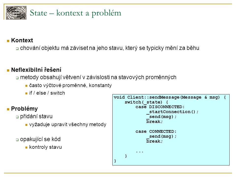 State – kontext a problém Kontext  chování objektu má záviset na jeho stavu, který se typicky mění za běhu Neflexibilní řešení  metody obsahují větvení v závislosti na stavových proměnných často výčtové proměnné, konstanty if / else / switch Problémy  přidání stavu vyžaduje upravit všechny metody  opakující se kód kontroly stavu void Client::sendMessage(Message & msg) { switch(_state) { case DISCONNECTED: _startConnection(); _send(msg); break; case CONNECTED: _send(msg); break;...